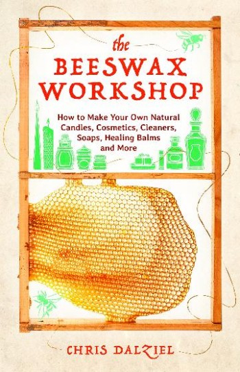 Image for The Beeswax Workshop : How to Make Your Own Natural Candles, Cosmetics, Cleaners, Soaps, Healing Balms and More