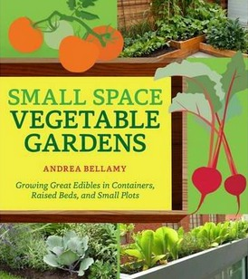 Image for Small-Space Vegetable Gardens: Growing Great Edibles in Containers, Raised Beds, and Small Plots