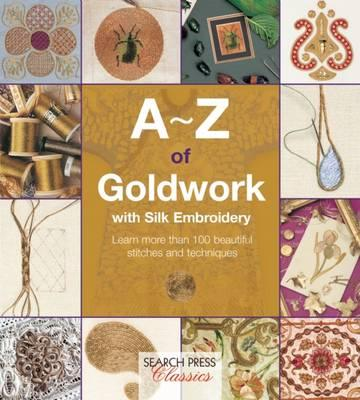 Image for A-Z of Goldwork with Silk Embroidery: Learn more than 100 beautiful stitches and techniques