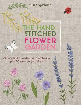 Image for The Hand-Stitched Flower Garden: 40 Beautiful Floral Designs to Embroider, Plus 20 Great Project Ideas