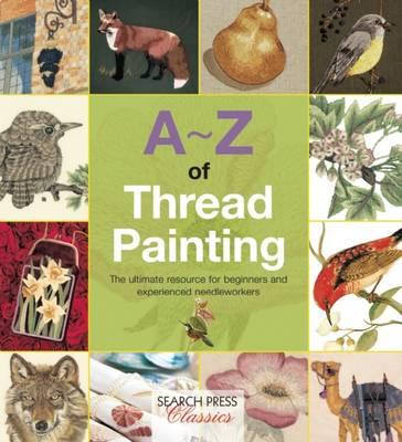 Image for A-Z of Thread Painting: The ultimate resource for beginners and experienced needleworkers
