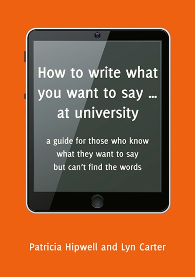 Image for How to Write What You Want to Say at University: A Guide for those who know what they want to say but can't find the words