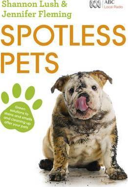 Image for Spotless Pets: Green solutions to stains and smells and cleaning up after your pets